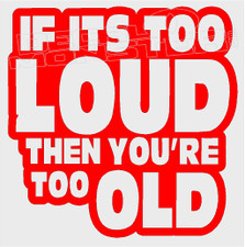 If Its Too Loud Then You're Too Old Decal Sticker