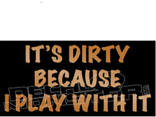 Its Dirty Because I Play with it Decal Sticker