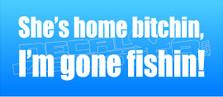Shes Home Bitchin Im Gone Fishin Decal Sticker