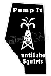 Alberta Oil Pump It Until She Squirts Decal Sticker DM