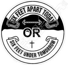 Six Feet Apart today or Six Feet Under Tomorrow Covid Decal Sticker