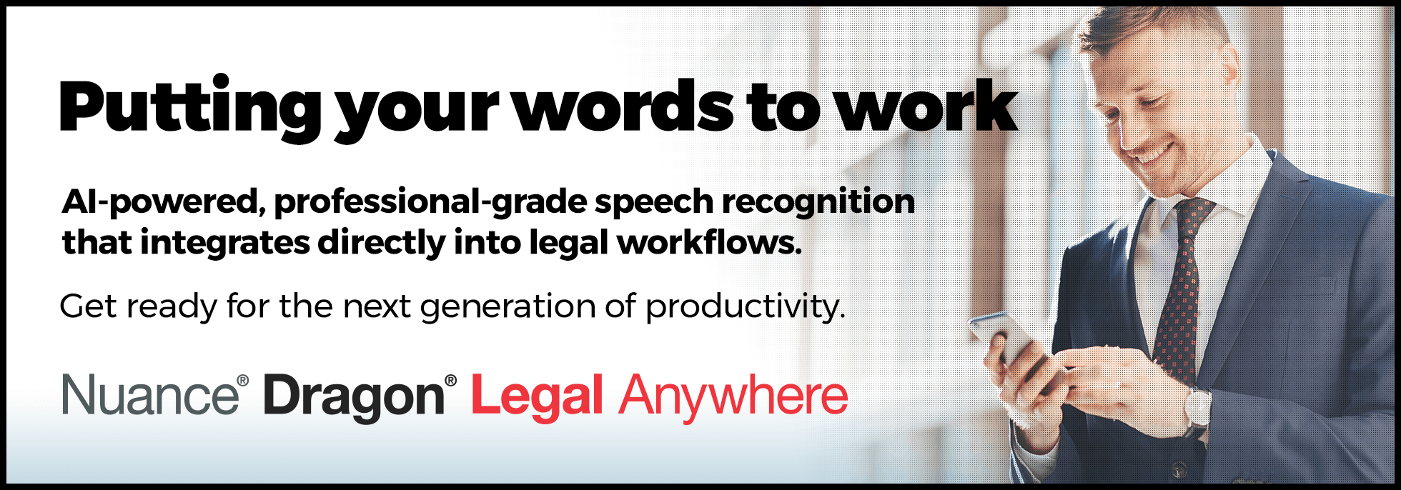 Putting your words to work. AI-powered, professional-grade speech recognitionthat integrates directly into legal workflows. Get ready for the next generation of productivity.