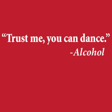 """Trust me, you can dance"" - Alcohol  t shirt"