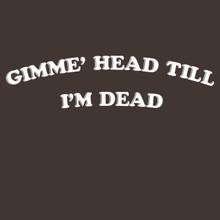 GIMME' HEAD TILL I'M DEAD T shirt