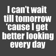 I can't wait til tomorrow 'cause I get better looking everyday T Shirt
