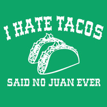 I hate tacos - said no Juan ever t shirt