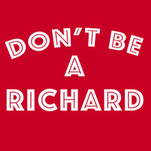 Don't be a Richard T shirt. Dick
