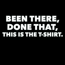 Been there,Done that, This is the T shirt