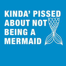 Kinda' pissed about not being a Mermaid T-Shirt