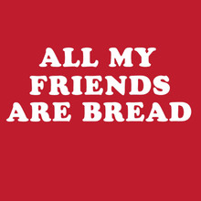 All MY FRIENDS ARE BREAD T-Shirt Carb king Queen