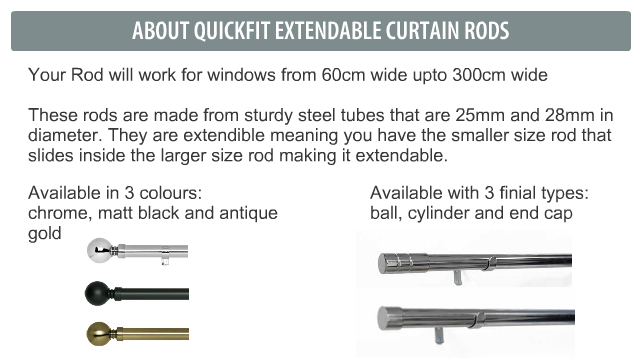 Your Rod will work for windows from 60cm wide upto 300cm wide  These rods are made from sturdy steel tubes that are 25mm and 28mm in diameter. They are extendible meaning you have the smaller size rod that slides inside the larger size rod making it extendable.
