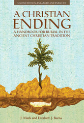 A Christian Ending: A Handbook for Burial in the Ancient Christian Tradition  by J. Mark and Elizabeth J. Barna (second edition)