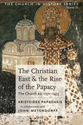 The Christian East and the Rise of the Papacy: The Church AD 1071-1453 by Dr. Aristeides Papadakis