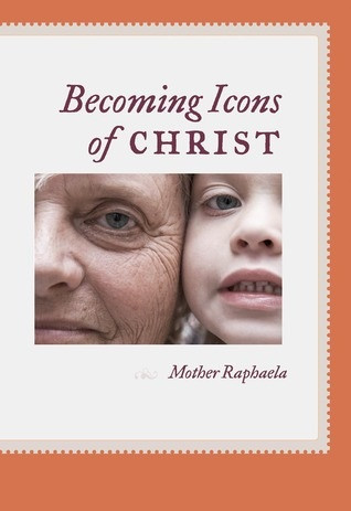 Becoming Icons of Christ by Mother Raphaela