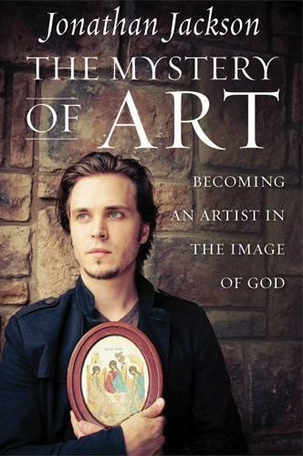 The Mystery of Art: Becoming an Artist in the Image of God by Jonathan Jackson