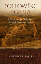 Following Egeria: A Visit to the Holy Land through Time and Space by Lawrence Farley