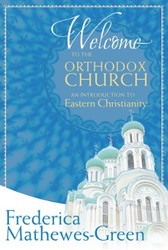 Welcome to the Orthodox Church: An Introduction to Eastern Christianity by Frederica Mathewes-Green