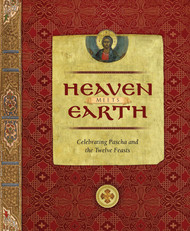 Heaven Meets Earth: Celebrating Pascha and the Twelve Feasts by John Kosmas Skinas
