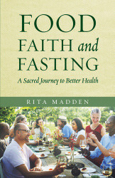 Food, Faith, and Fasting: A Sacred Journey to Better Health by Rita Madden