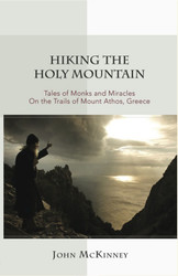 Hiking the Holy Mountain: Tales of Monks and Miracles on the Trails of Mount Athos, Greece by John McKinney