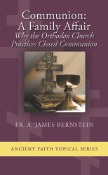 Communion: A Family Affair - Why the Orthodox Church Practices Closed Communion