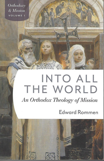 Into All the World: An Orthodox Theology of Mission by Fr. Edward Rommen