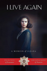 I Live Again: A Memoir of Ileana, Princess of Romania and Archduchess of Austria