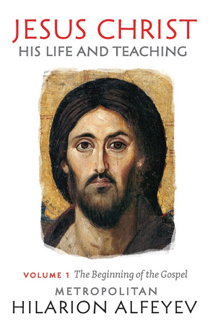 Jesus Christ: His Life and Teaching, Vol. 1 - The Beginning of the Gospel by Metropolitan Hilarion Alfeyev