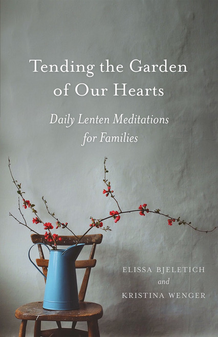 Tending the Garden of Our Hearts: Daily Lenten Meditations for Families by Elissa Bjeletich and Kristina Wenger