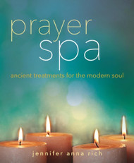 Prayer Spa: Ancient Treatments for the Modern Soul by Jennifer Anna Rich