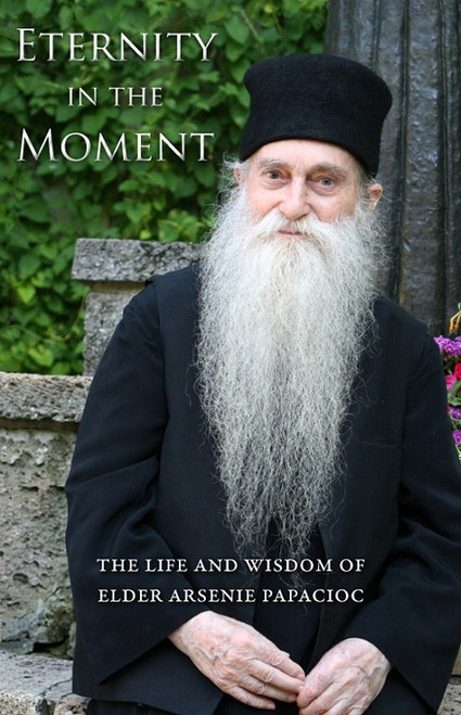 Eternity in the Moment: The Life and Wisdom of Elder Arsenie Papacioc by Sorin Alpetri