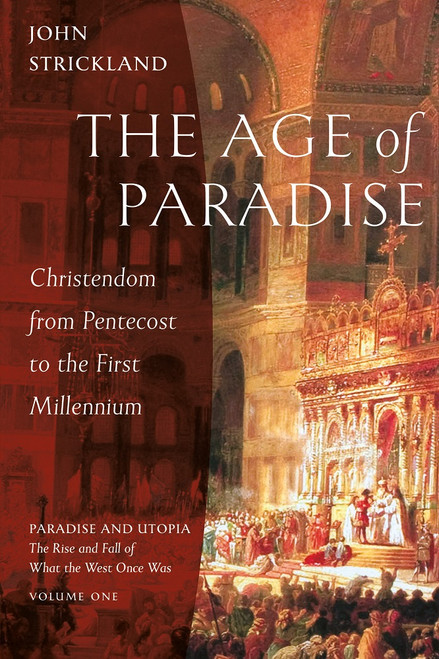The Age of Paradise: Christendom from Pentecost to the First Millennium - VOLUME ONE Paradise and Utopia: The Rise and Fall of What the West Once Was by John Strickland