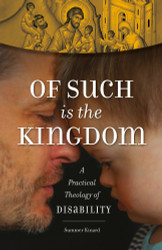 Of Such Is the Kingdom: A Practical Theology of Disability by Summer Kinard