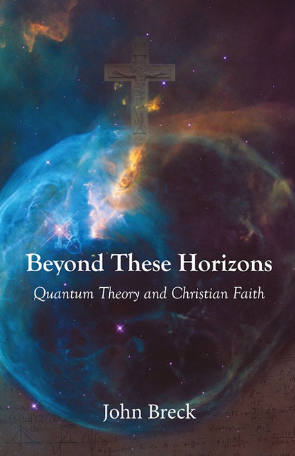 Beyond These Horizons: Quantum Theory and Christian Faith Fr John Breck