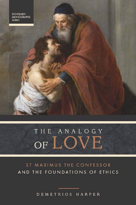 The Analogy of Love: St Maximus the Confessor and the Foundations of Ethics by Rev. Dr. Demetrios Harper