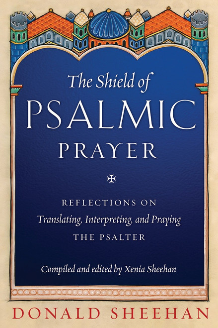 The Shield of Psalmic Prayer: Reflections on Translating, Interpreting, and Praying the Psalter by Donald Sheehan, compiled and edited by Xenia Sheehan
