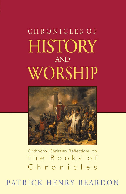 Chronicles of History and Worship: Orthodox Christian Reflections on the Books of Chronicles by Patrick Henry Reardon