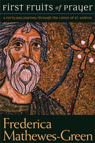 First Fruits of Prayer: A Forty-Day Journey Through the Canon of St. Andrew by Frederica Mathewes-Green