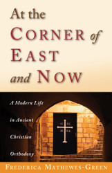 At the Corner of East and Now: A Modern Life in Ancient Christian Orthodoxy by Frederica Mathewes-Green