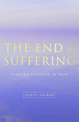 The End of Suffering: Finding Purpose in Pain by Scott Cairns