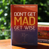 Don't Get Mad, Get Wise - The Journey from Anger to Peace to Forgiveness