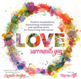 Love Surrounds You MP3 - Positive visualisations, harmonising meditations and soothing music for those living with cancer