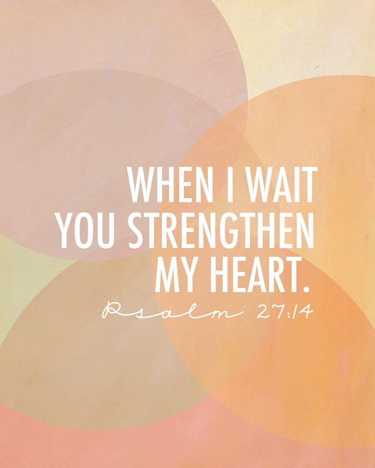 Psalm 27:14 When I wait you strengthen my heart.