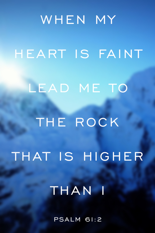 Psalm 61:2 When my heart is faint lead me to the Rock that is higher than I.