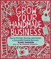 Grow Your Handmade Business : How to Envision / Develop and Sustain a Successful Creative Business