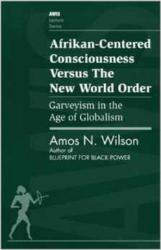 Afrikan-Centered Consciousness Versus The New World Order - Amos N. Wilson