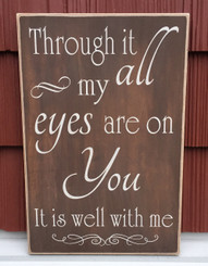 Through it all my eyes are on you. It is well with me - rustic wood sign
