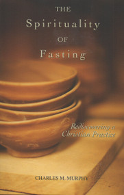 The Spirituality of Fasting, Rediscovering a Christian Practice