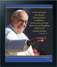 Photo of Pope Francis with a quotation from him at the upper right.  A bible quote is at the bottom of the image in a panel with a background of a delicate cross pattern on royal blue. Size: 10 x 12  Front Text: Let us not close our hearts,                  let us not lose confidence,                  let us never give up:                  there are no situations                  which God cannot change. Pope Francis  Bible Verse:  Isaiah 26:4   Trust in the LORD forever, for in the LORD GOD you have an everlasting rock.