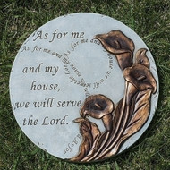 "As for Me and My House, We will Serve the Lord Round Stepping Stone.  This ""As for Me and My House, We will Serve the Lord"" Round Stepping Stone is 9""H. The stepping stone is adorned with flowers and the words ""As for Me and My House, We will serve the Lord"" is written in several places on the stepping stone. Stepping Stone is adorned with golden lillys."